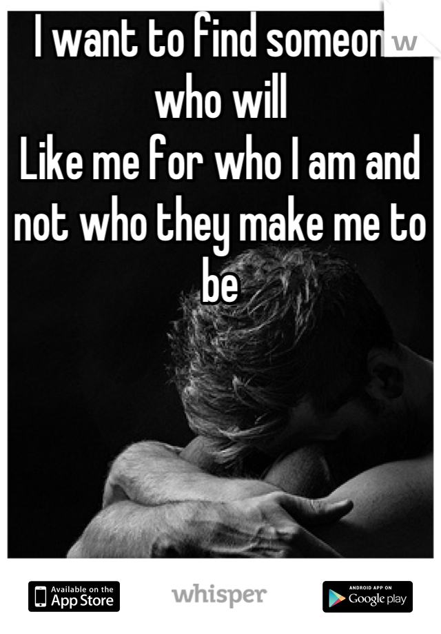 I want to find someone who will  Like me for who I am and not who they make me to be