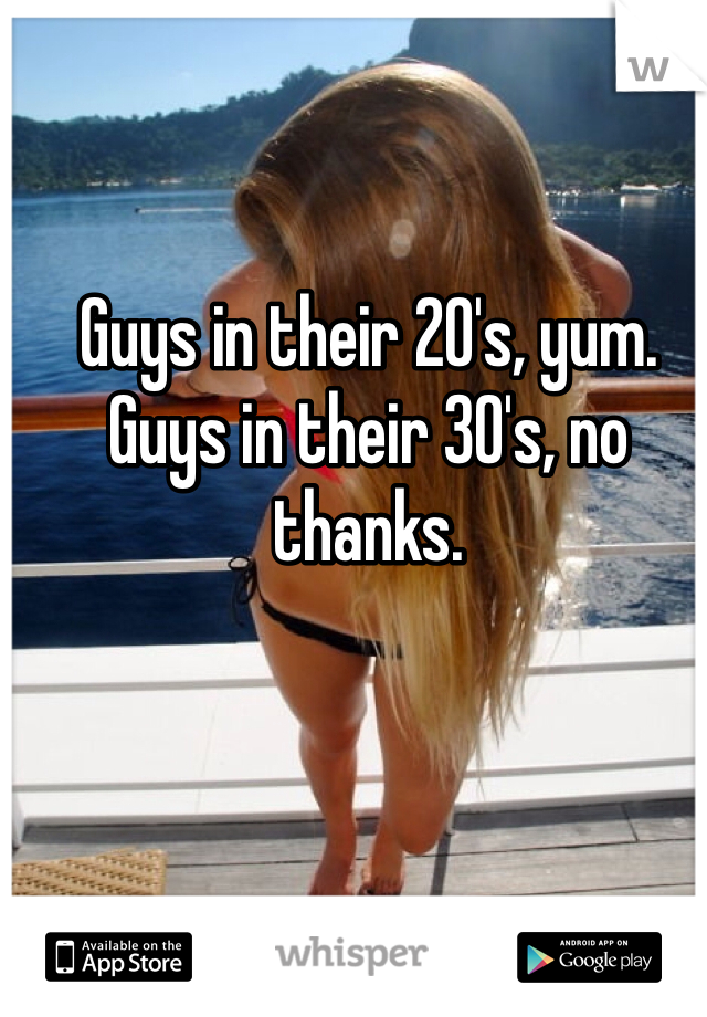 Guys in their 20's, yum. Guys in their 30's, no thanks.