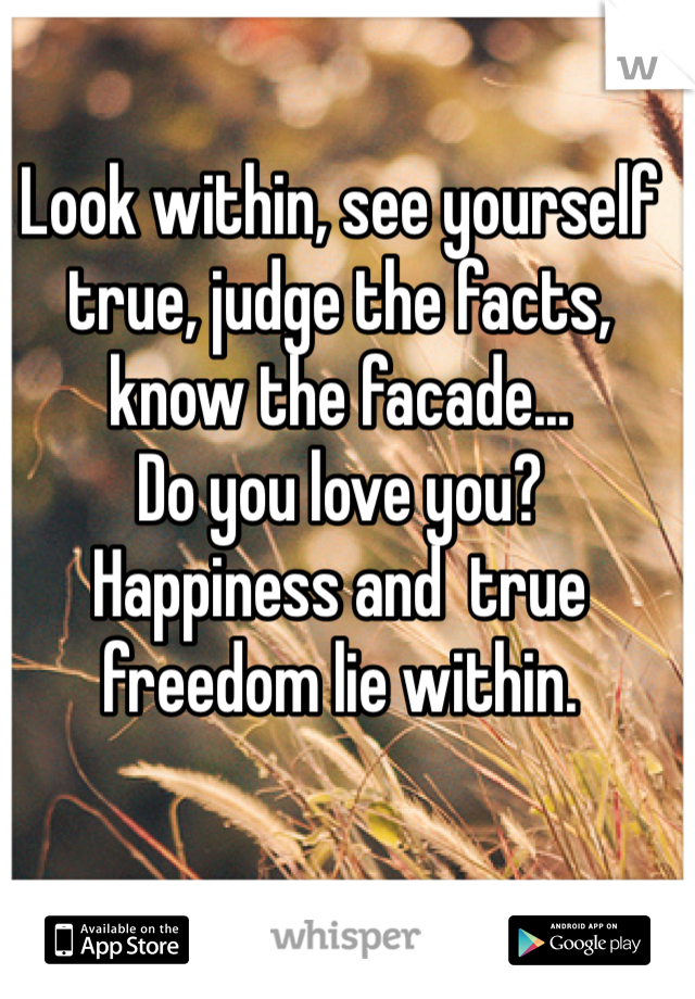 Look within, see yourself true, judge the facts, know the facade... Do you love you?  Happiness and  true freedom lie within.