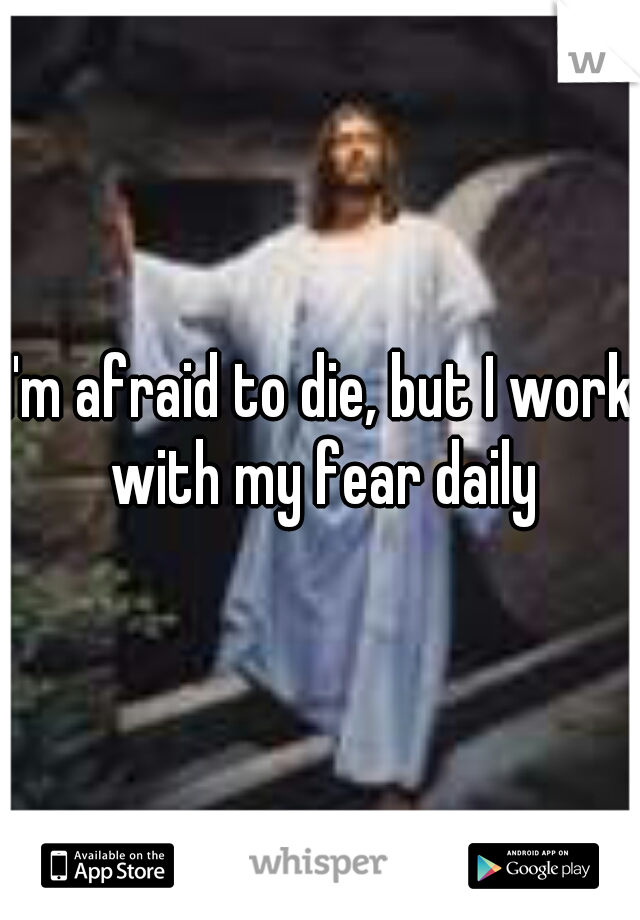 I'm afraid to die, but I work with my fear daily