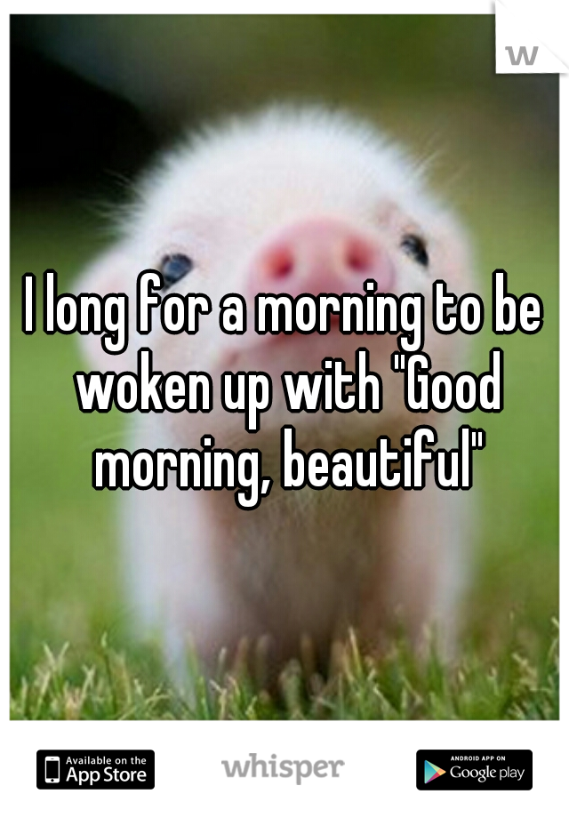 """I long for a morning to be woken up with """"Good morning, beautiful"""""""