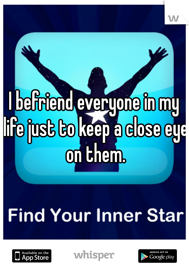 I befriend everyone in my life just to keep a close eye on them.