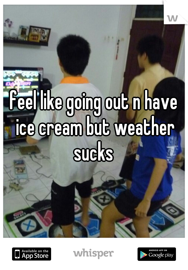 feel like going out n have ice cream but weather sucks
