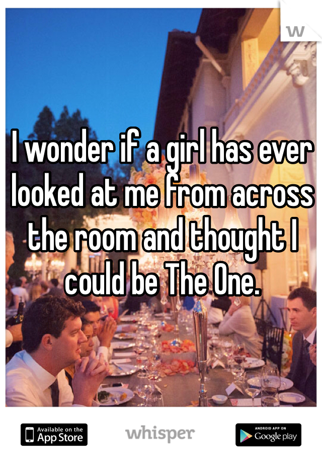 I wonder if a girl has ever looked at me from across the room and thought I could be The One.