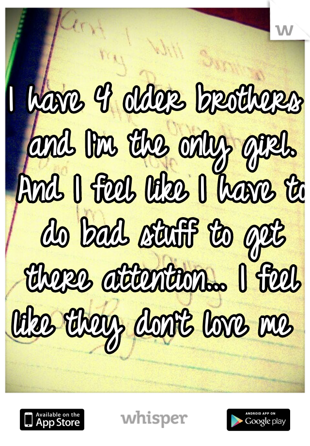 I have 4 older brothers and I'm the only girl. And I feel like I have to do bad stuff to get there attention... I feel like they don't love me ..
