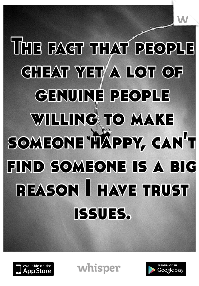 The fact that people cheat yet a lot of genuine people willing to make someone happy, can't find someone is a big reason I have trust issues.