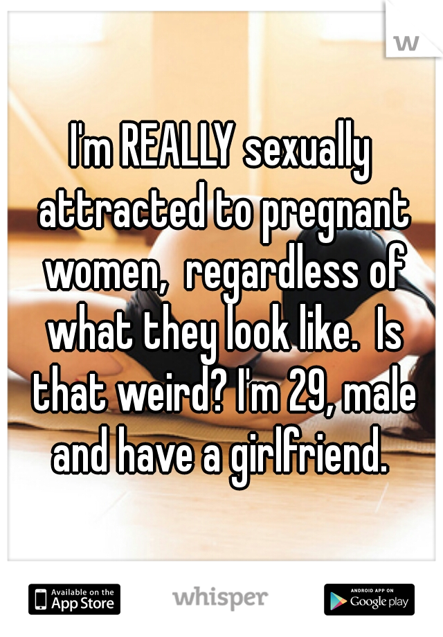 I'm REALLY sexually attracted to pregnant women,  regardless of what they look like.  Is that weird? I'm 29, male and have a girlfriend.