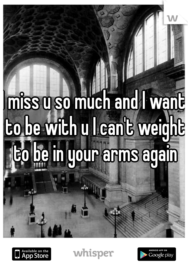 I miss u so much and I want to be with u I can't weight to be in your arms again