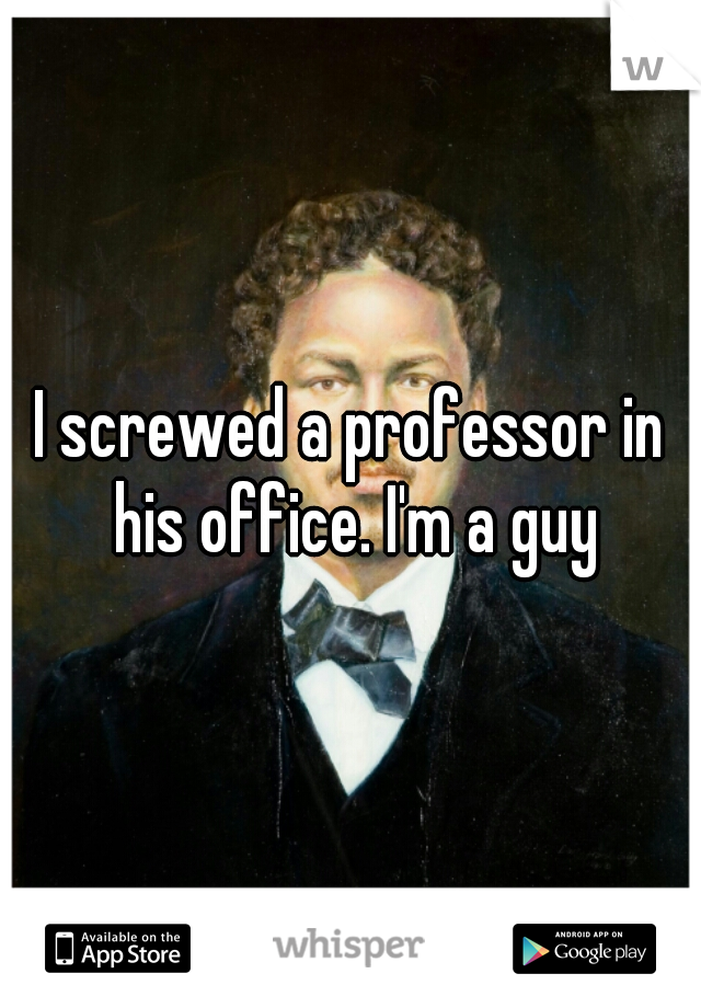 I screwed a professor in his office. I'm a guy