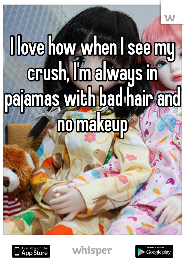 I love how when I see my crush, I'm always in pajamas with bad hair and no makeup