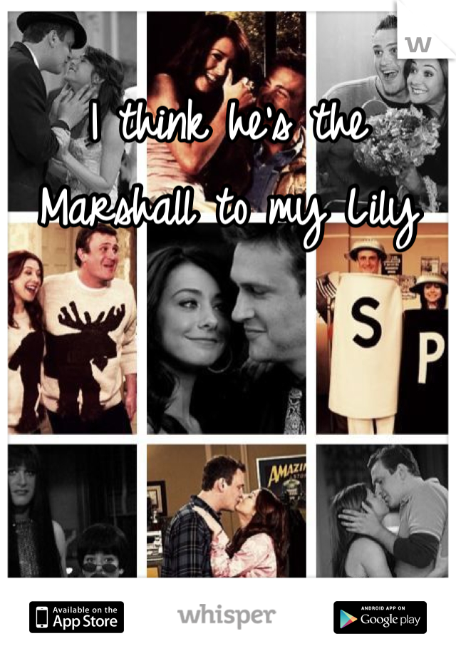I think he's the Marshall to my Lily