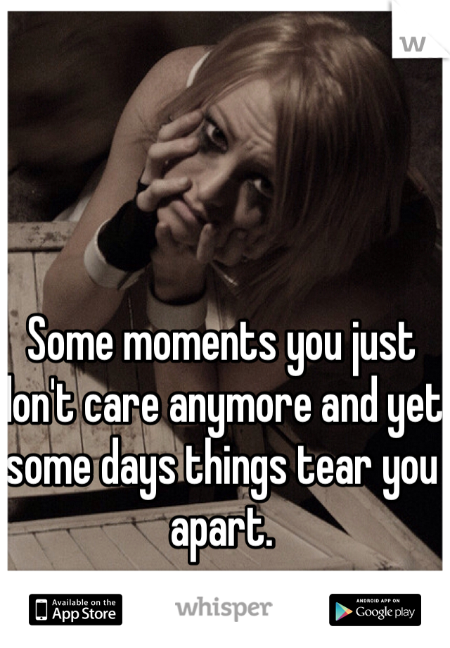 Some moments you just don't care anymore and yet some days things tear you apart.