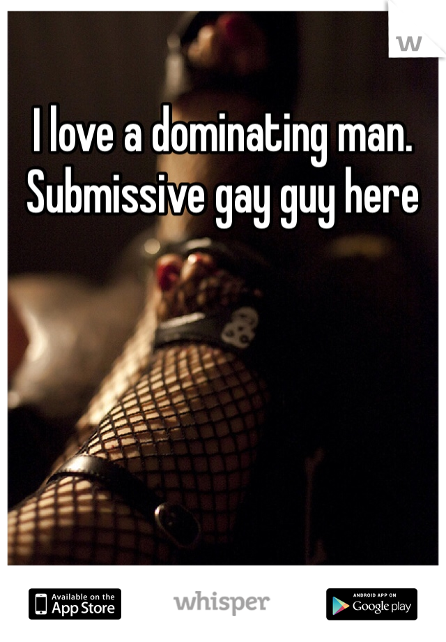 I love a dominating man. Submissive gay guy here