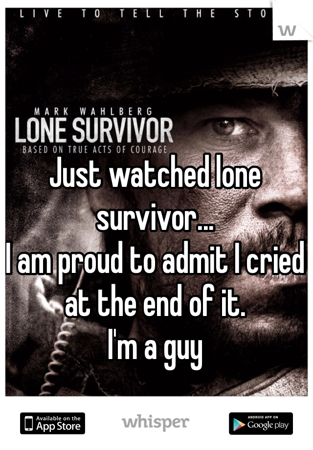 Just watched lone survivor...  I am proud to admit I cried at the end of it. I'm a guy