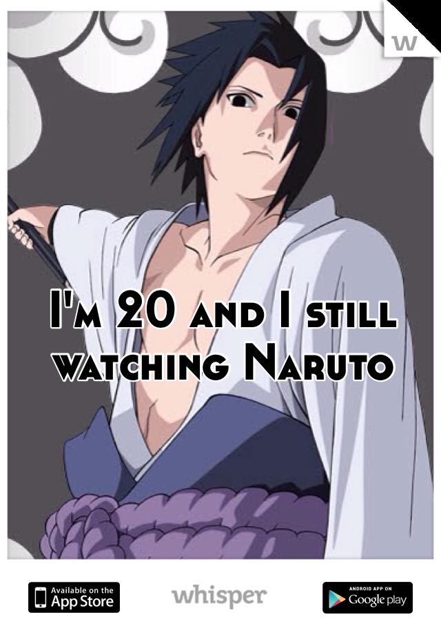 I'm 20 and I still watching Naruto