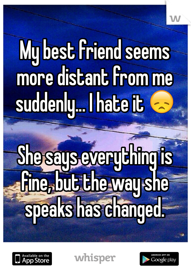 My best friend seems more distant from me suddenly... I hate it 😞  She says everything is fine, but the way she speaks has changed.