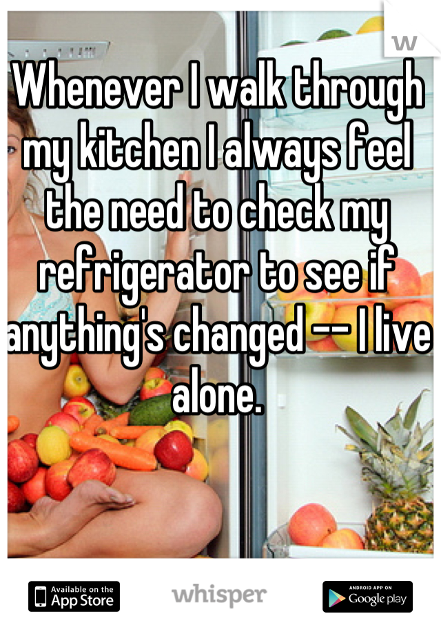 Whenever I walk through my kitchen I always feel the need to check my refrigerator to see if anything's changed -- I live alone.