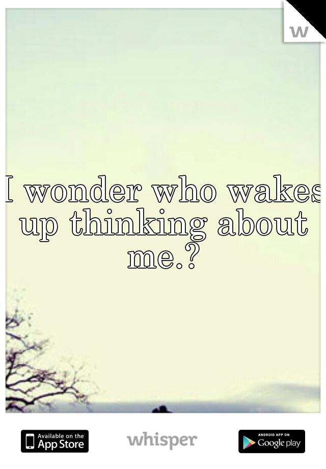 I wonder who wakes up thinking about me.?