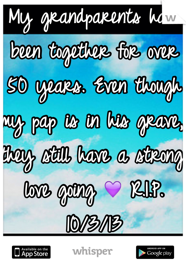 My grandparents have been together for over 50 years. Even though my pap is in his grave, they still have a strong love going 💜 R.I.P. 10/3/13