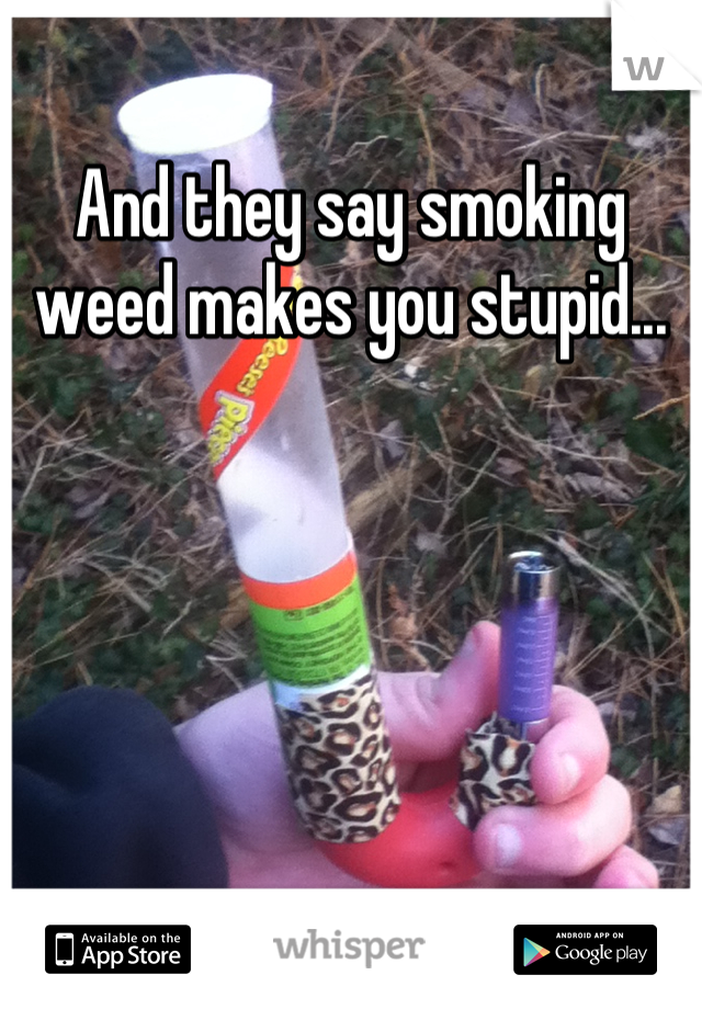 And they say smoking weed makes you stupid...