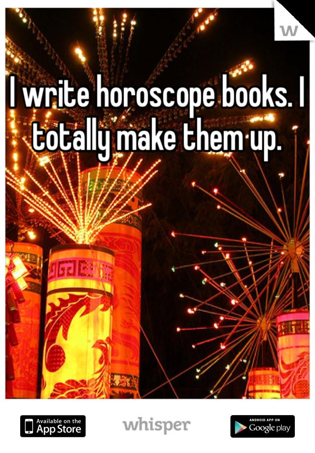 I write horoscope books. I totally make them up.