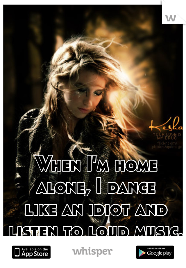 When I'm home alone, I dance like an idiot and listen to loud music.