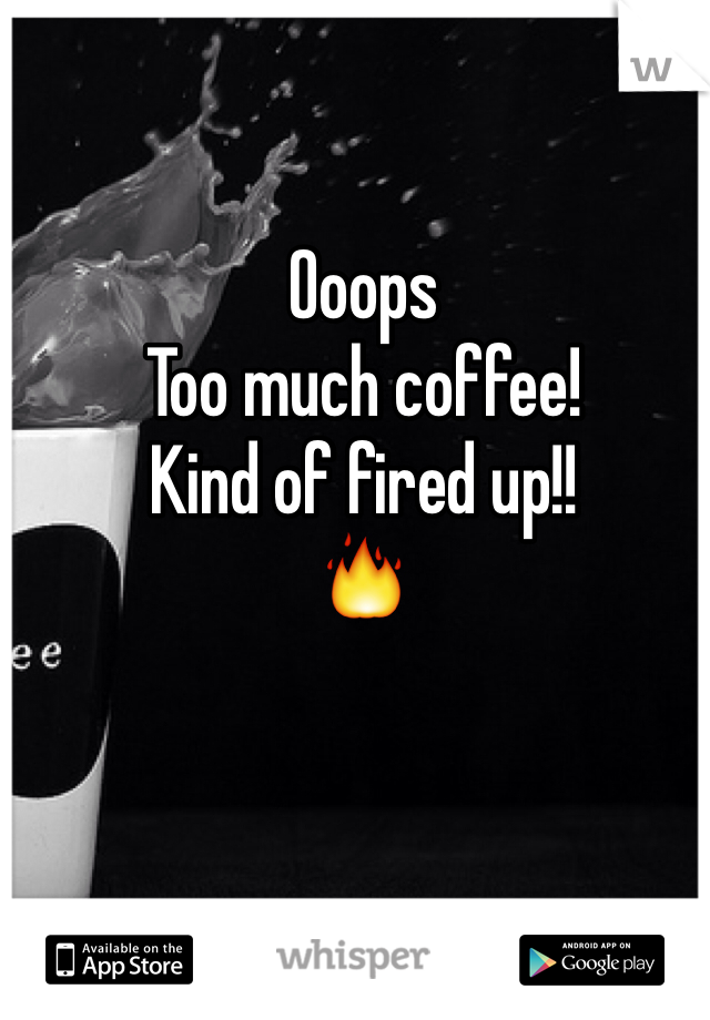 Ooops Too much coffee! Kind of fired up!! 🔥