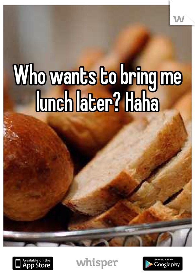 Who wants to bring me lunch later? Haha