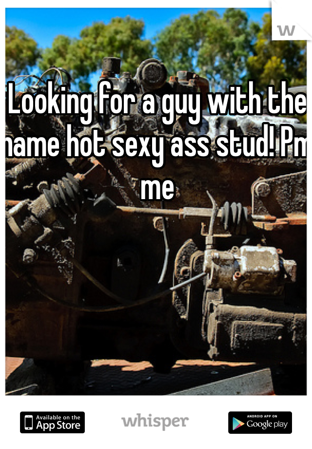 Looking for a guy with the name hot sexy ass stud! Pm me