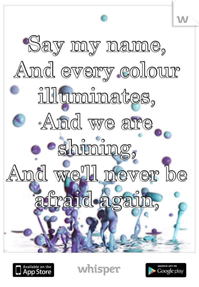 Say my name,  And every colour illuminates,  And we are shining,  And we'll never be afraid again,