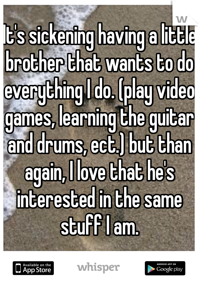 It's sickening having a little brother that wants to do everything I do. (play video games, learning the guitar and drums, ect.) but than again, I love that he's interested in the same stuff I am.