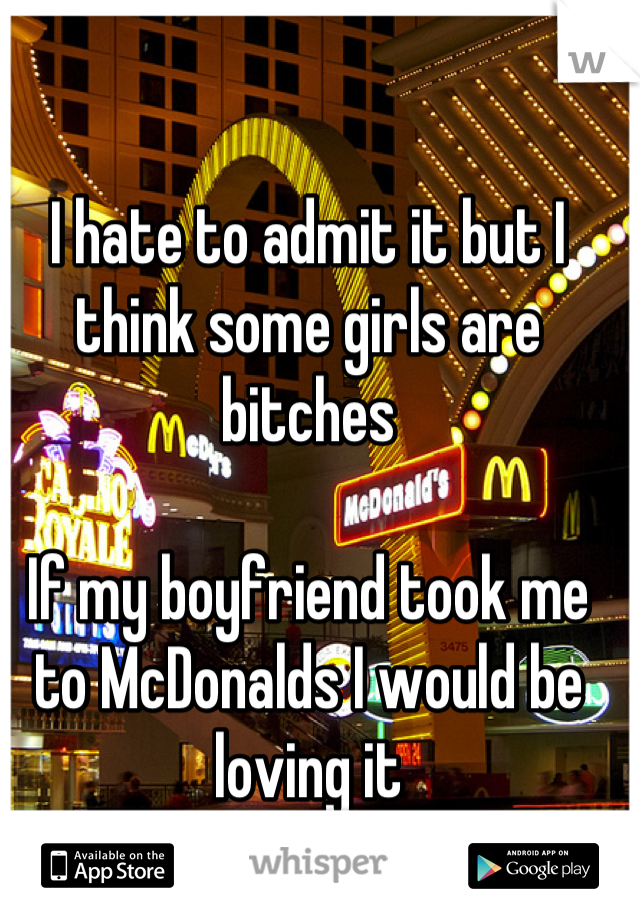 I hate to admit it but I think some girls are bitches  If my boyfriend took me to McDonalds I would be loving it