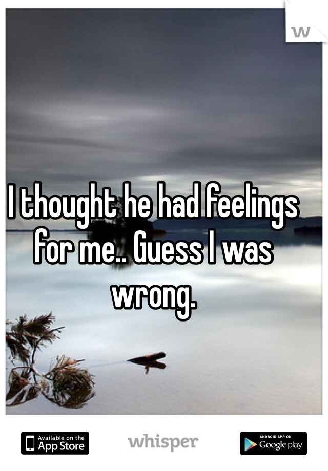 I thought he had feelings for me.. Guess I was wrong.