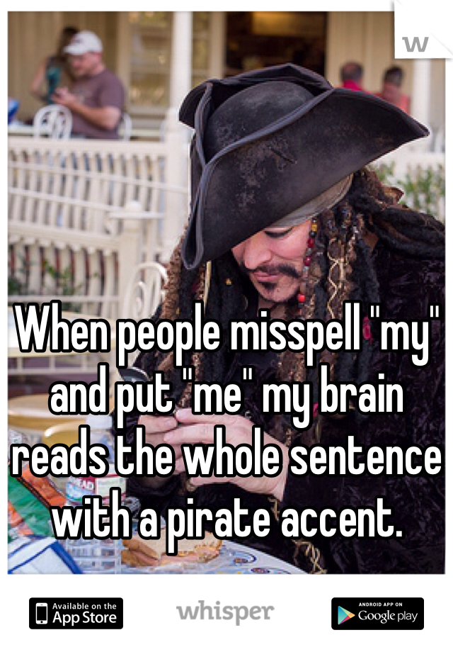 """When people misspell """"my"""" and put """"me"""" my brain reads the whole sentence with a pirate accent."""
