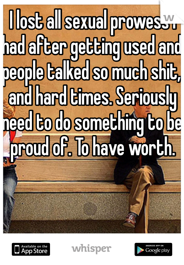 I lost all sexual prowess I had after getting used and people talked so much shit, and hard times. Seriously need to do something to be proud of. To have worth.