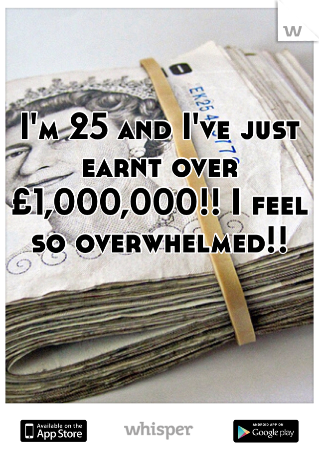 I'm 25 and I've just earnt over £1,000,000!! I feel so overwhelmed!!