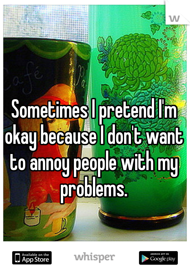 Sometimes I pretend I'm okay because I don't want to annoy people with my problems.