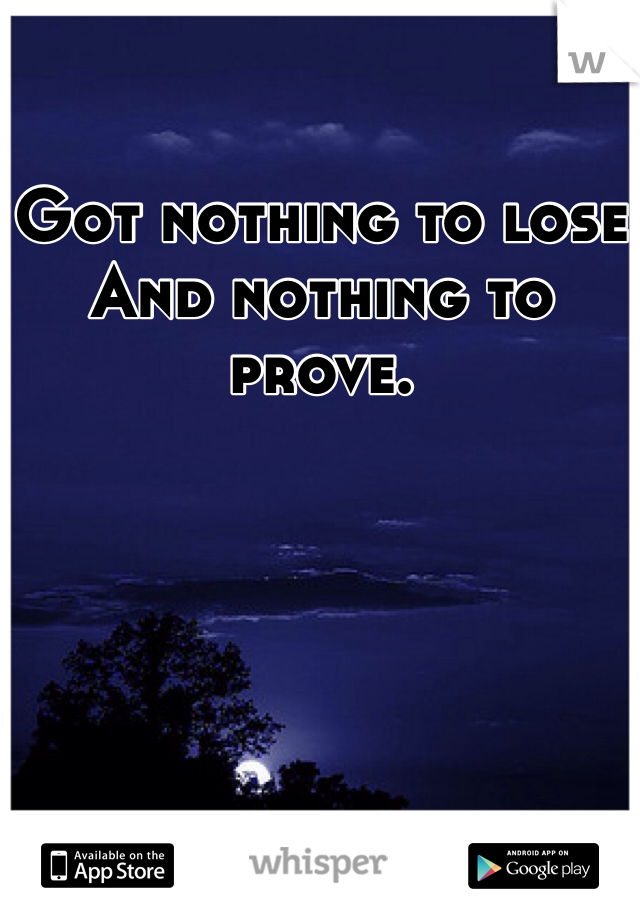 Got nothing to lose And nothing to prove.