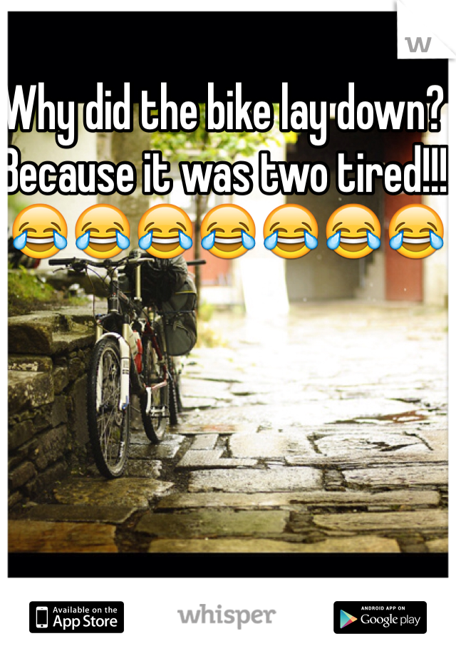 Why did the bike lay down? Because it was two tired!!!  😂😂😂😂😂😂😂