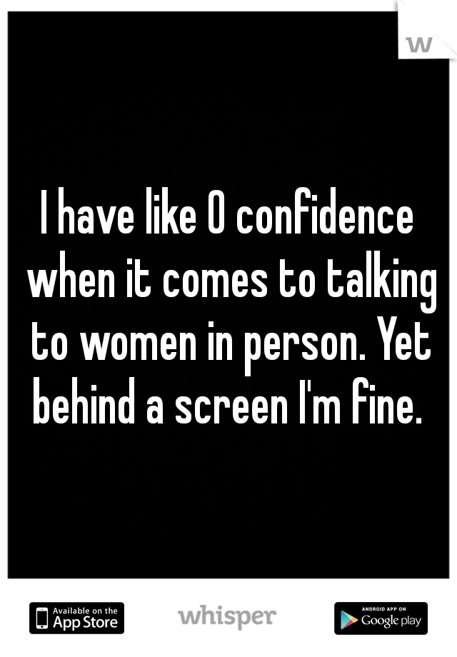 I have like 0 confidence when it comes to talking to women in person. Yet behind a screen I'm fine.