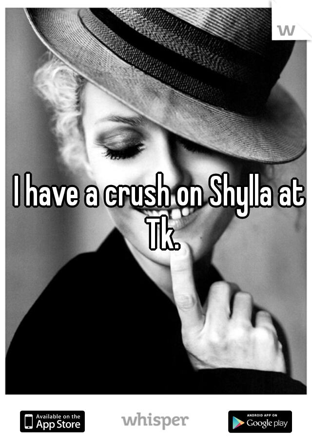 I have a crush on Shylla at Tk.