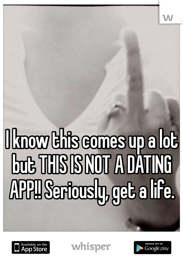 I know this comes up a lot but THIS IS NOT A DATING APP!! Seriously, get a life.