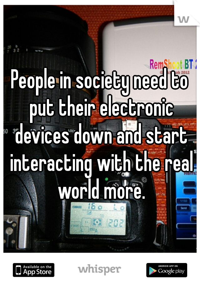 People in society need to put their electronic devices down and start interacting with the real world more.