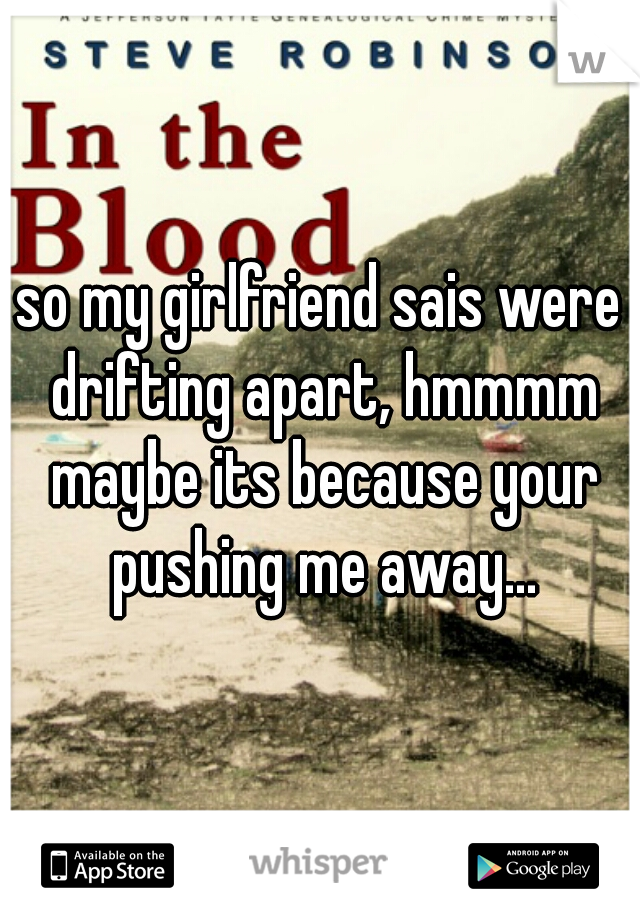 so my girlfriend sais were drifting apart, hmmmm maybe its because your pushing me away...