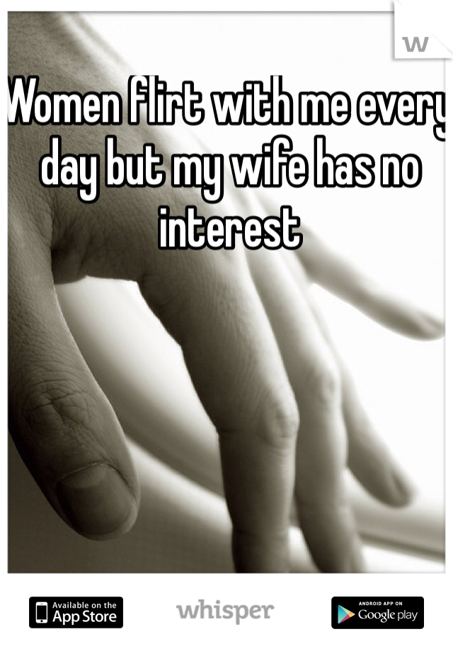 Women flirt with me every day but my wife has no interest