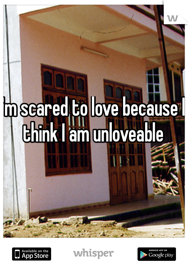 I'm scared to love because I think I am unloveable