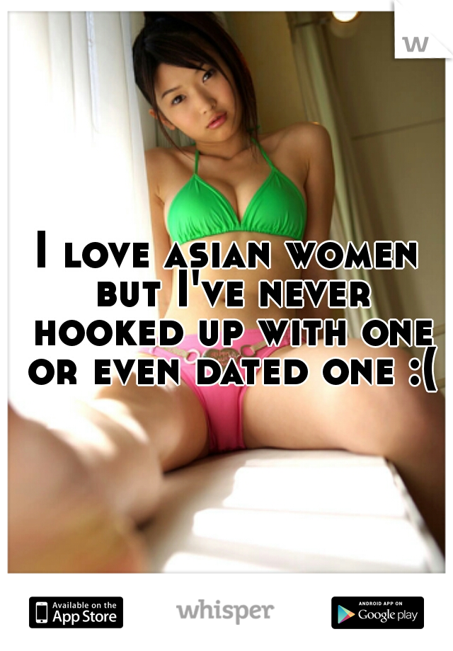 I love asian women but I've never hooked up with one or even dated one :(