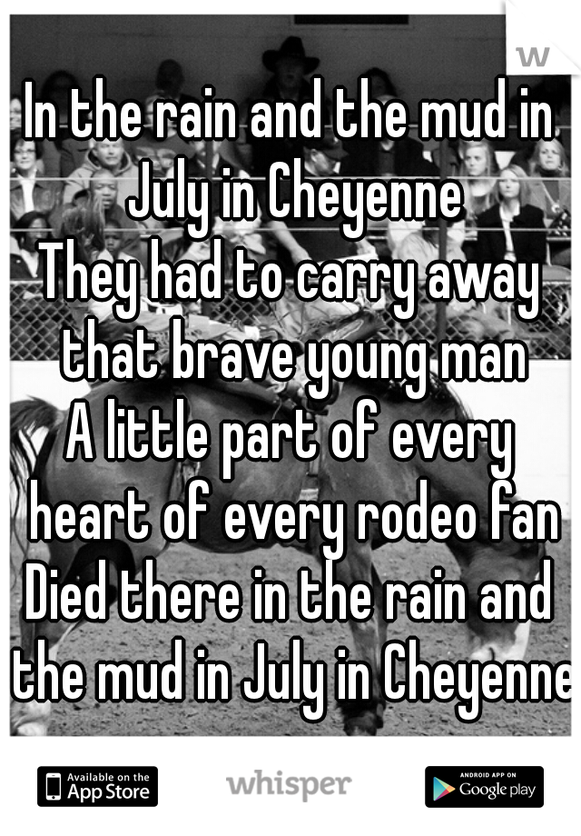 In the rain and the mud in July in Cheyenne They had to carry away that brave young man A little part of every heart of every rodeo fan Died there in the rain and the mud in July in Cheyenne