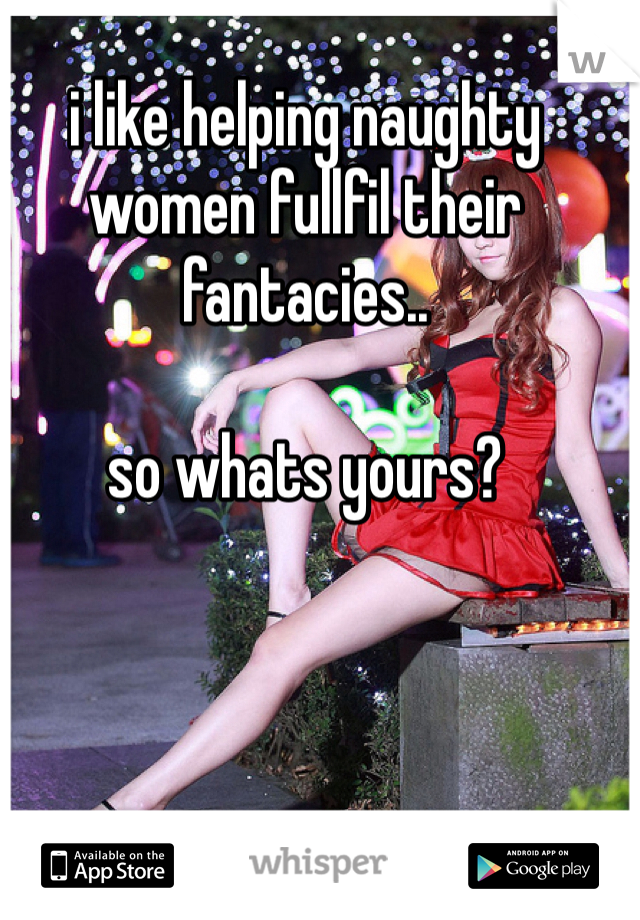 i like helping naughty women fullfil their fantacies..  so whats yours?