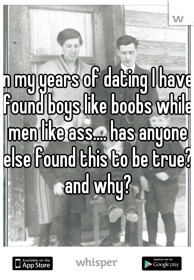 in my years of dating I have found boys like boobs while men like ass.... has anyone else found this to be true? and why?
